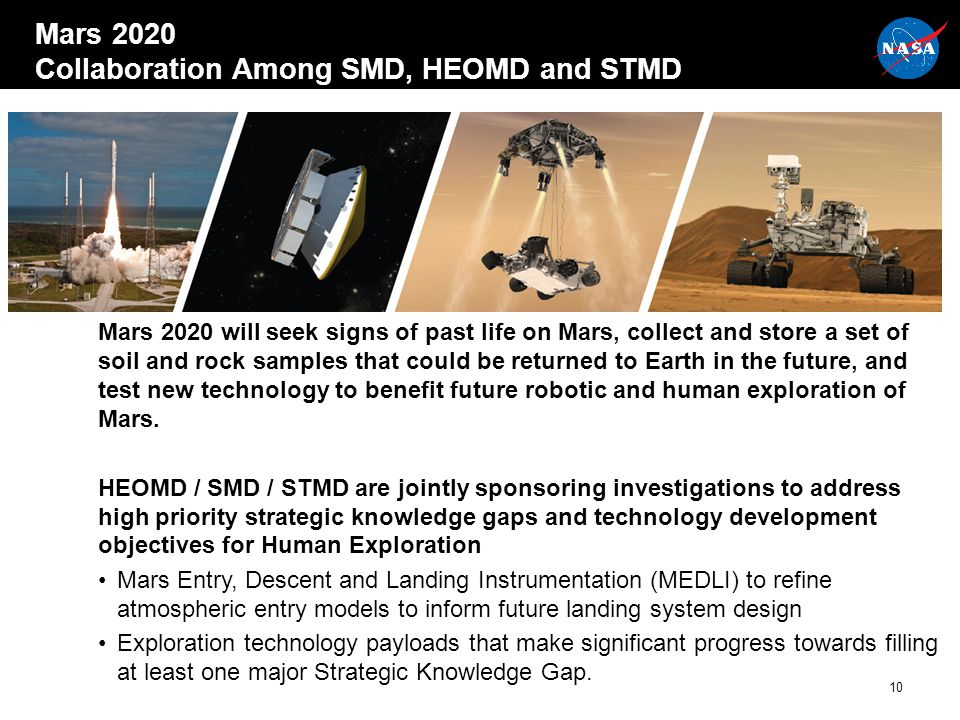 Mars 2020 Collaboration Among SMD, HEOMD and STMD Mars 2020 will seek signs of past life on Mars, collect and store a set of soil and rock samples that could be returned to Earth in the future, and test new technology to benefit future robotic and human exploration of Mars.