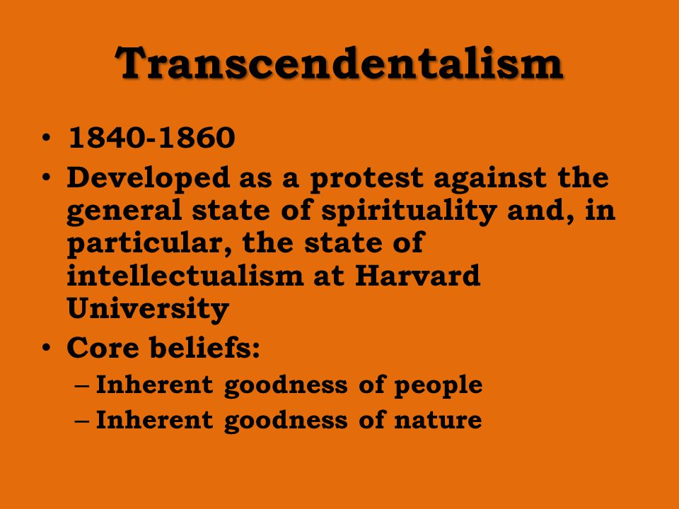 Transcendentalism 1840-1860 Developed as a protest against the general state of spirituality and, in particular, the state of intellectualism at Harva