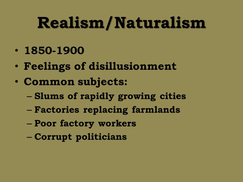 Realism/Naturalism 1850-1900 Feelings of disillusionment Common subjects: – Slums of rapidly growing cities – Factories replacing farmlands – Poor fac