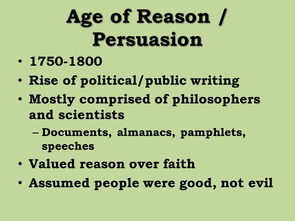 Age of Reason / Persuasion 1750-1800 Rise of political/public writing Mostly comprised of philosophers and scientists – Documents, almanacs, pamphlets