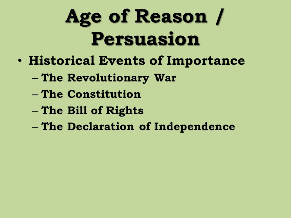 Age of Reason / Persuasion Historical Events of Importance – The Revolutionary War – The Constitution – The Bill of Rights – The Declaration of Indepe