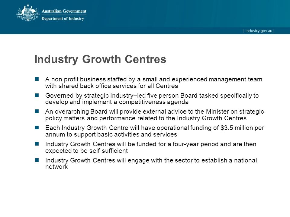 Industry Growth Centres A non profit business staffed by a small and experienced management team with shared back office services for all Centres Governed by strategic Industry–led five person Board tasked specifically to develop and implement a competitiveness agenda An overarching Board will provide external advice to the Minister on strategic policy matters and performance related to the Industry Growth Centres Each Industry Growth Centre will have operational funding of $3.5 million per annum to support basic activities and services Industry Growth Centres will be funded for a four-year period and are then expected to be self-sufficient Industry Growth Centres will engage with the sector to establish a national network