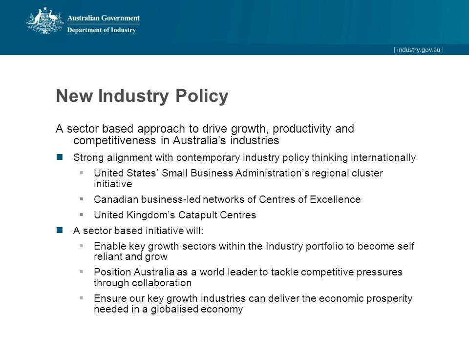 New Industry Policy A sector based approach to drive growth, productivity and competitiveness in Australia's industries Strong alignment with contemporary industry policy thinking internationally  United States' Small Business Administration's regional cluster initiative  Canadian business-led networks of Centres of Excellence  United Kingdom's Catapult Centres A sector based initiative will:  Enable key growth sectors within the Industry portfolio to become self reliant and grow  Position Australia as a world leader to tackle competitive pressures through collaboration  Ensure our key growth industries can deliver the economic prosperity needed in a globalised economy