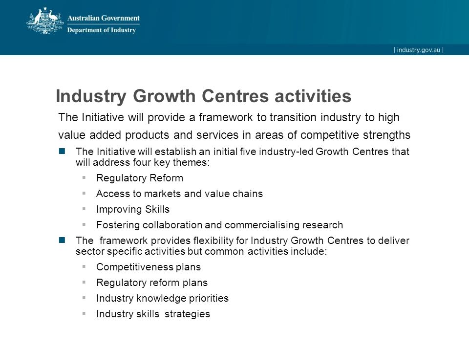 Industry Growth Centres activities The Initiative will provide a framework to transition industry to high value added products and services in areas of competitive strengths The Initiative will establish an initial five industry-led Growth Centres that will address four key themes:  Regulatory Reform  Access to markets and value chains  Improving Skills  Fostering collaboration and commercialising research The framework provides flexibility for Industry Growth Centres to deliver sector specific activities but common activities include:  Competitiveness plans  Regulatory reform plans  Industry knowledge priorities  Industry skills strategies