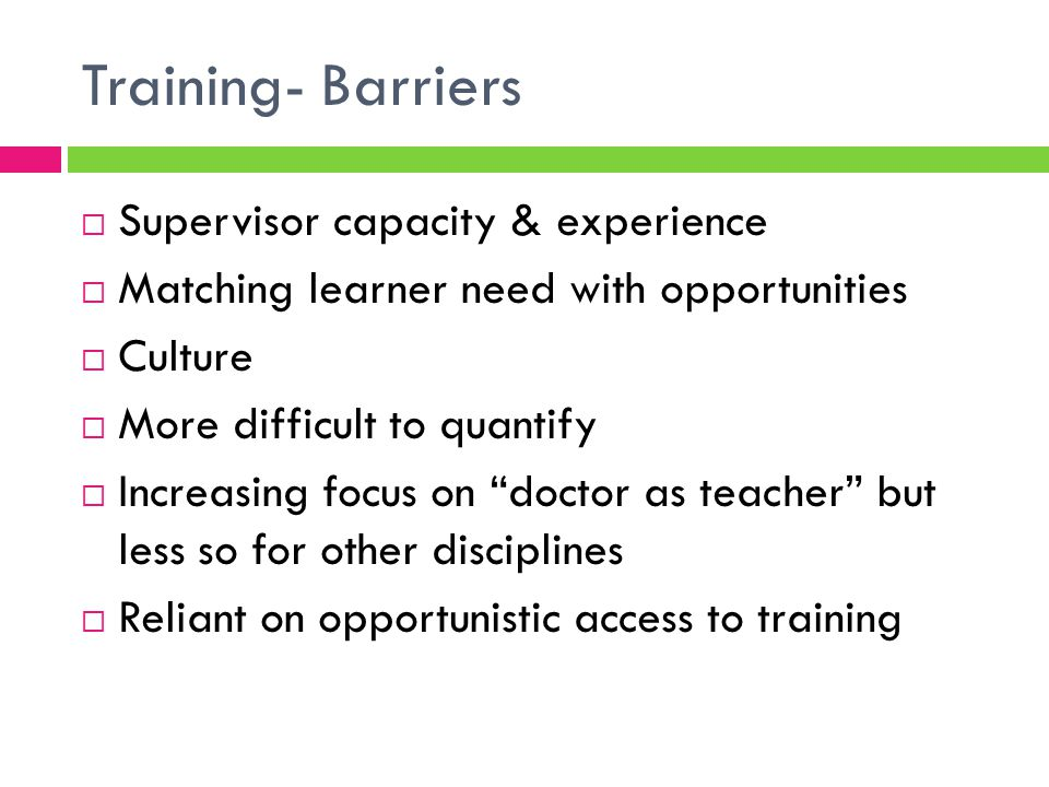 Training- Barriers  Supervisor capacity & experience  Matching learner need with opportunities  Culture  More difficult to quantify  Increasing focus on doctor as teacher but less so for other disciplines  Reliant on opportunistic access to training