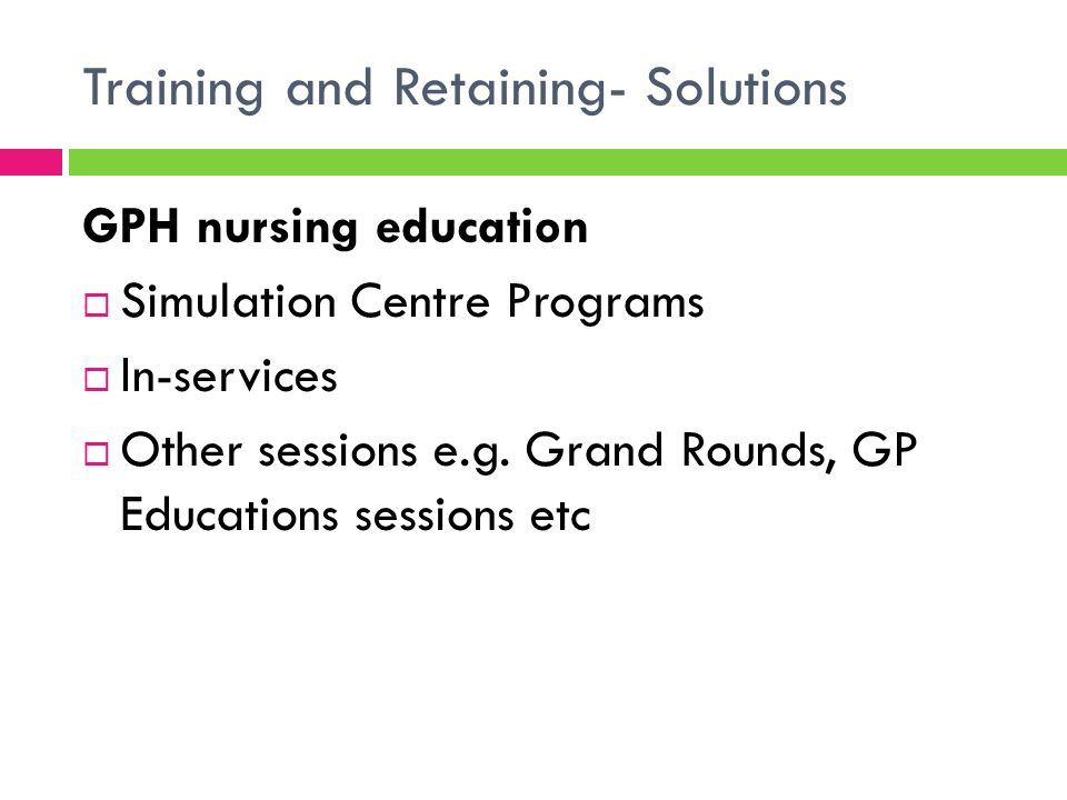 Training and Retaining- Solutions Sim Centre Programs  ALS certification and recertification  12 RNs/week  Midwifery training  Specific obstetric emergencies  MERT scenario training  RNs from different wards in MERT scenarios