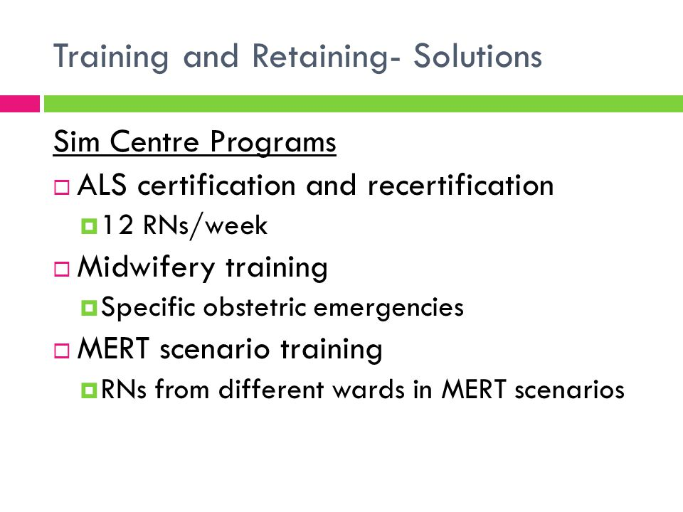 Training and Retaining- Solutions  Combination of dedicated paid (and protected) education and training time – off the floor and separate to clinical shifts  Safety and Quality aspects and QI  Dedicated nurse educators- supported and resourced