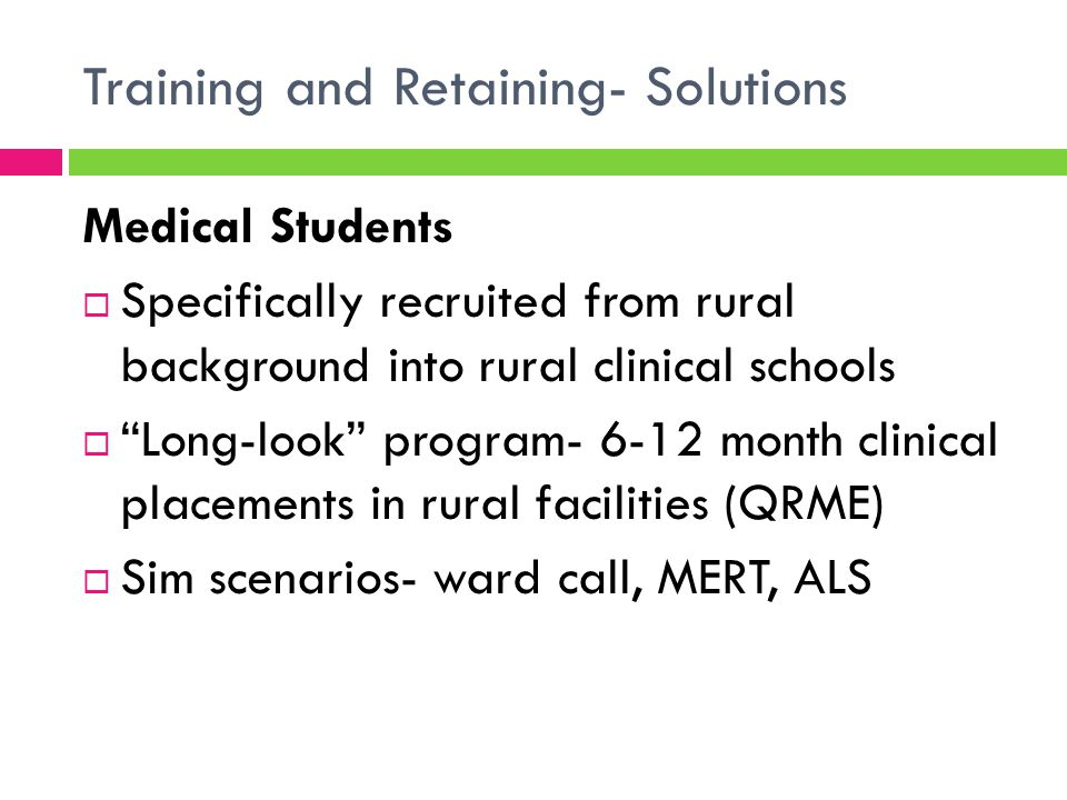 Training and Retaining- Solutions Junior Doctors  CRuSE (Clinical Rural Skills Enhancement) workshops  Intensive 2 day skills & simulation workshop with supporting lecture sessions  Prepare RMOs for positive short-term placement in rural QLD hospitals  Monthly sessions  Cunningham Centre partnership with GPH