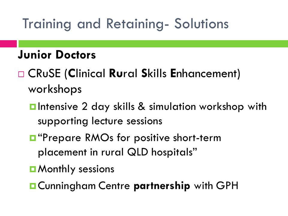 Training and Retaining- Solutions Junior Doctors  ALS training, airway, MERT scenarios  Registrars and residents  Small group sessions  Senior medical facilitators  Dedicated & protected teaching time  Dedicated and funded medical educators