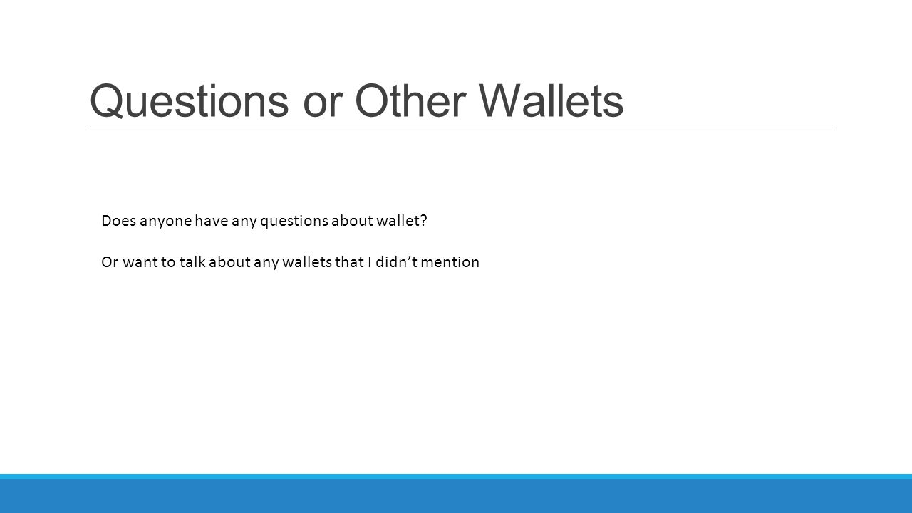Questions or Other Wallets Does anyone have any questions about wallet? Or want to talk about any wallets that I didn't mention