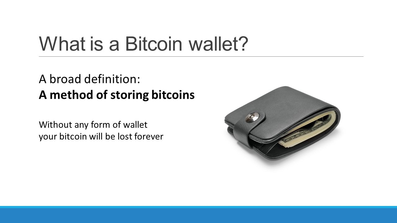 What is a Bitcoin wallet? A broad definition: A method of storing bitcoins Without any form of wallet your bitcoin will be lost forever