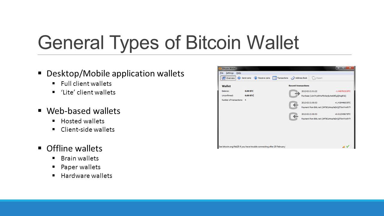 General Types of Bitcoin Wallet  Desktop/Mobile application wallets  Full client wallets  'Lite' client wallets  Web-based wallets  Hosted wallets  Client-side wallets  Offline wallets  Brain wallets  Paper wallets  Hardware wallets