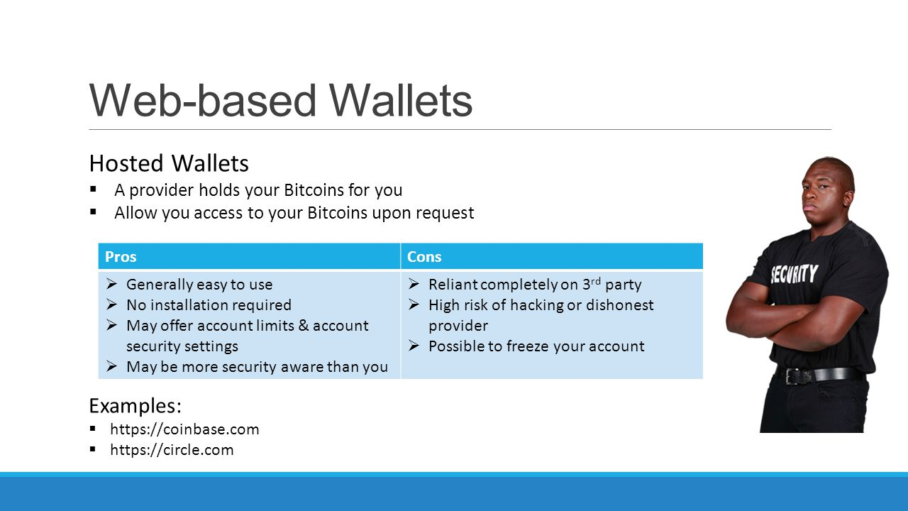 Web-based Wallets Hosted Wallets  A provider holds your Bitcoins for you  Allow you access to your Bitcoins upon request ProsCons  Generally easy t