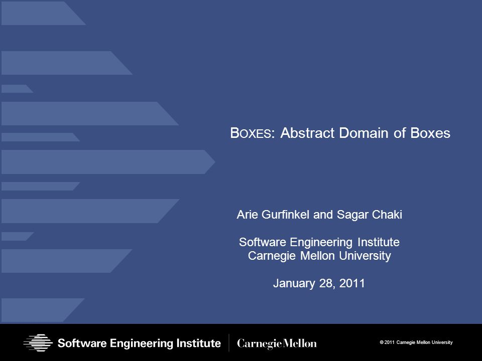 © 2011 Carnegie Mellon University B OXES : Abstract Domain of Boxes Arie Gurfinkel and Sagar Chaki Software Engineering Institute Carnegie Mellon University January 28, 2011