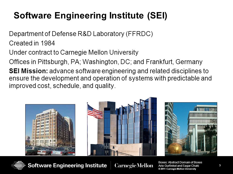3 Boxes: Abstract Domain of Boxes Arie Gurfinkel and Sagar Chaki © 2011 Carnegie Mellon University Software Engineering Institute (SEI) Department of Defense R&D Laboratory (FFRDC) Created in 1984 Under contract to Carnegie Mellon University Offices in Pittsburgh, PA; Washington, DC; and Frankfurt, Germany SEI Mission: advance software engineering and related disciplines to ensure the development and operation of systems with predictable and improved cost, schedule, and quality.