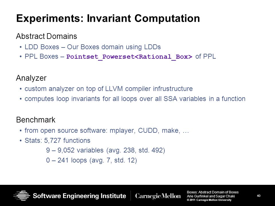 40 Boxes: Abstract Domain of Boxes Arie Gurfinkel and Sagar Chaki © 2011 Carnegie Mellon University Experiments: Invariant Computation Abstract Domains LDD Boxes – Our Boxes domain using LDDs PPL Boxes – Pointset_Powerset of PPL Analyzer custom analyzer on top of LLVM compiler infrustructure computes loop invariants for all loops over all SSA variables in a function Benchmark from open source software: mplayer, CUDD, make, … Stats: 5,727 functions 9 – 9,052 variables (avg.