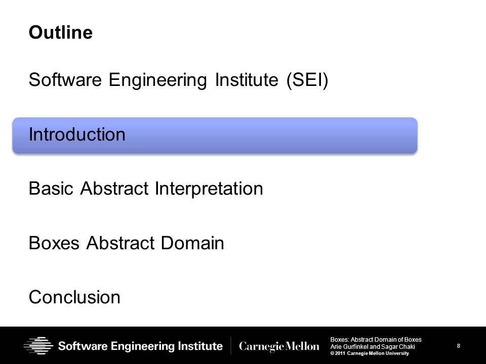 8 Boxes: Abstract Domain of Boxes Arie Gurfinkel and Sagar Chaki © 2011 Carnegie Mellon University Outline Software Engineering Institute (SEI) Introduction Basic Abstract Interpretation Boxes Abstract Domain Conclusion