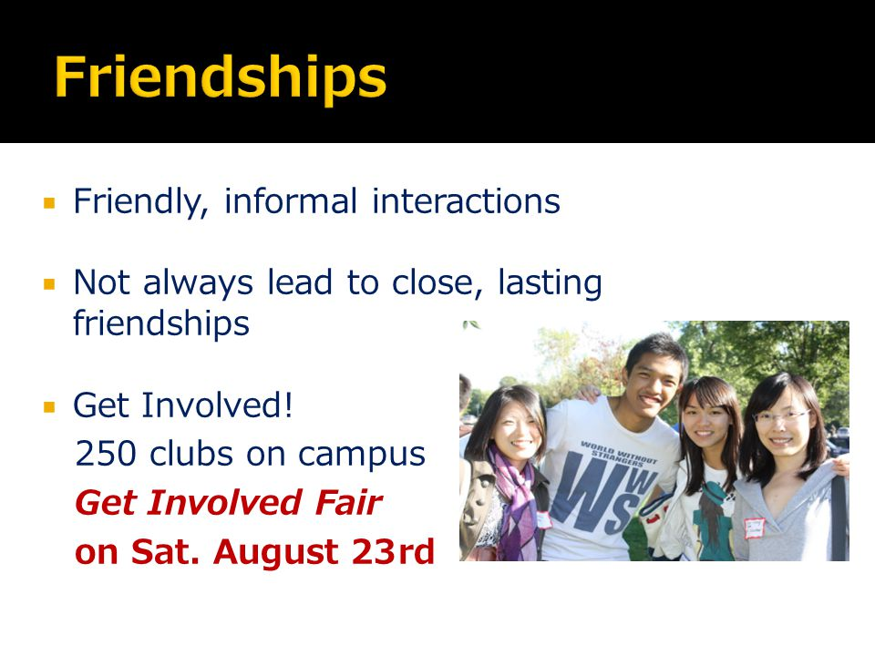  Friendly, informal interactions  Not always lead to close, lasting friendships  Get Involved.