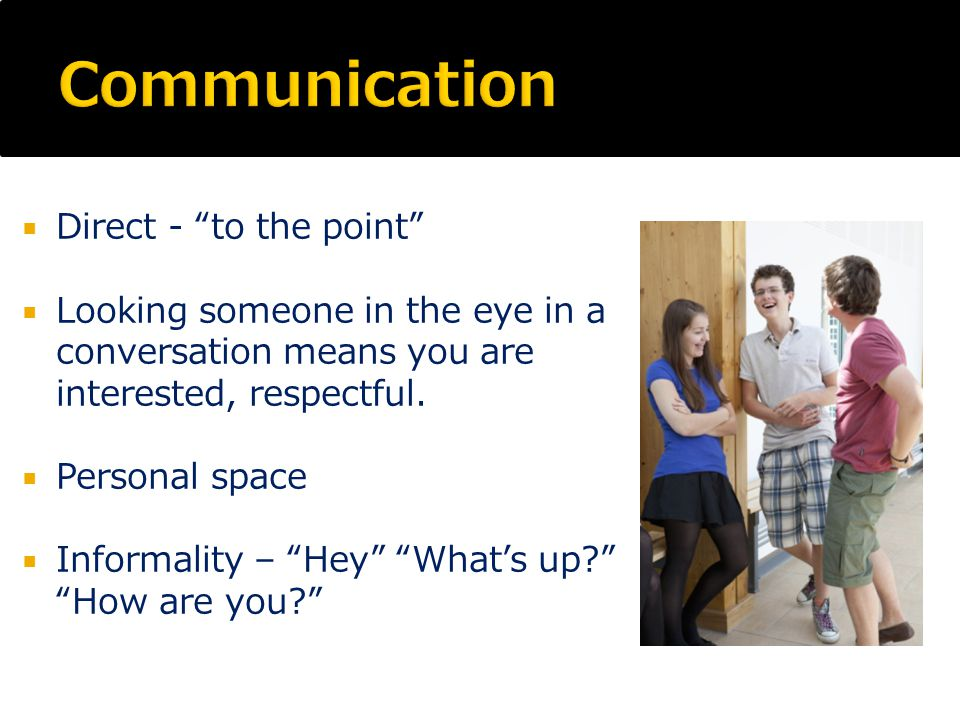  Direct - to the point  Looking someone in the eye in a conversation means you are interested, respectful.