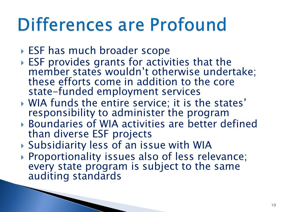  ESF has much broader scope  ESF provides grants for activities that the member states wouldn't otherwise undertake; these efforts come in addition to the core state-funded employment services  WIA funds the entire service; it is the states' responsibility to administer the program  Boundaries of WIA activities are better defined than diverse ESF projects  Subsidiarity less of an issue with WIA  Proportionality issues also of less relevance; every state program is subject to the same auditing standards 10