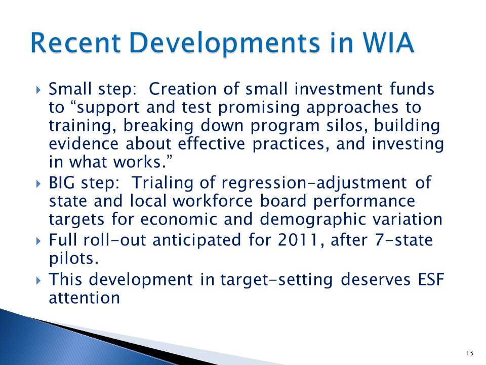  Small step: Creation of small investment funds to support and test promising approaches to training, breaking down program silos, building evidence about effective practices, and investing in what works.  BIG step: Trialing of regression-adjustment of state and local workforce board performance targets for economic and demographic variation  Full roll-out anticipated for 2011, after 7-state pilots.