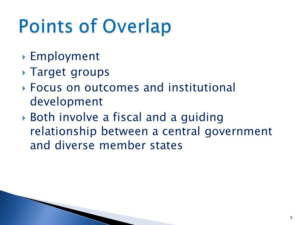  Employment  Target groups  Focus on outcomes and institutional development  Both involve a fiscal and a guiding relationship between a central government and diverse member states 9