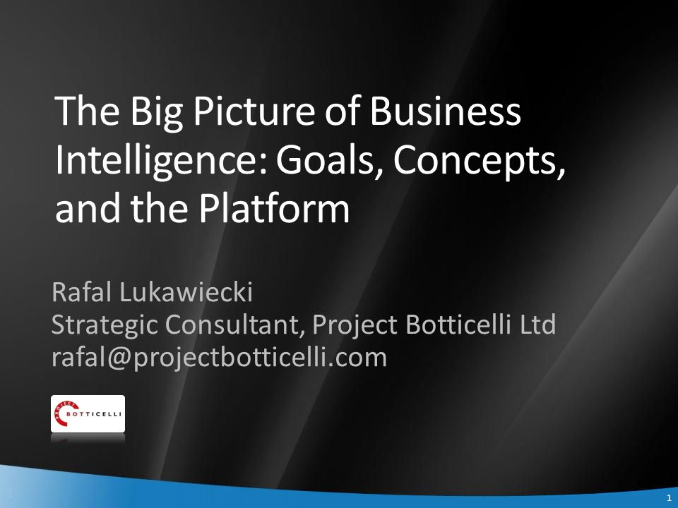 1 1 The Big Picture of Business Intelligence: Goals, Concepts, and the Platform Rafal Lukawiecki Strategic Consultant, Project Botticelli Ltd rafal@pr