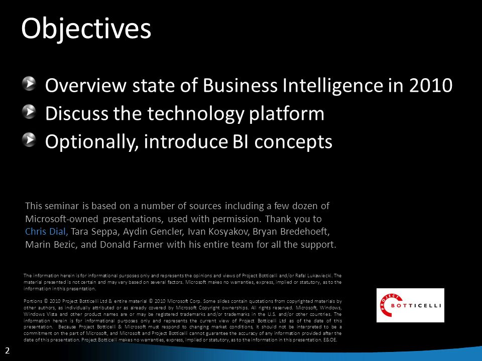 2 2 Objectives Overview state of Business Intelligence in 2010 Discuss the technology platform Optionally, introduce BI concepts The information herein is for informational purposes only and represents the opinions and views of Project Botticelli and/or Rafal Lukawiecki.
