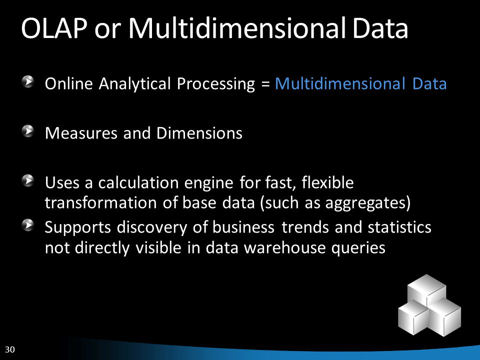 30 OLAP or Multidimensional Data Online Analytical Processing = Multidimensional Data Measures and Dimensions Uses a calculation engine for fast, flex