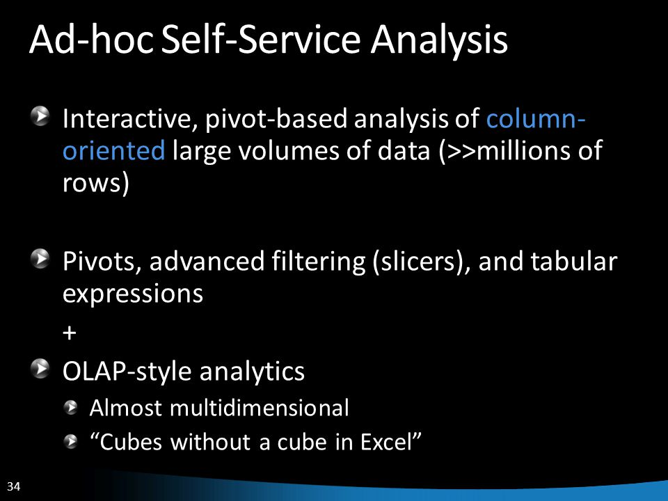 34 Ad-hoc Self-Service Analysis Interactive, pivot-based analysis of column- oriented large volumes of data (>>millions of rows) Pivots, advanced filtering (slicers), and tabular expressions + OLAP-style analytics Almost multidimensional Cubes without a cube in Excel
