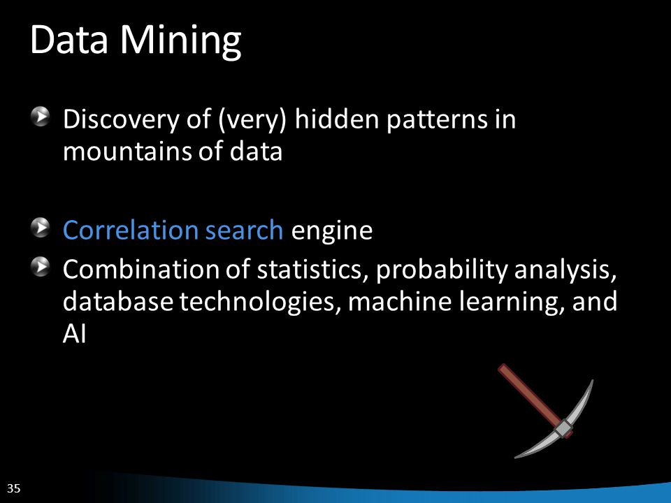 35 Data Mining Discovery of (very) hidden patterns in mountains of data Correlation search engine Combination of statistics, probability analysis, dat