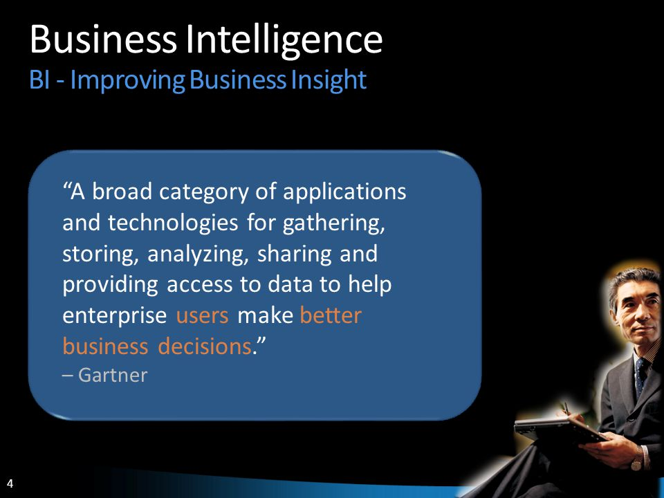 4 4 Business Intelligence BI - Improving Business Insight A broad category of applications and technologies for gathering, storing, analyzing, sharing and providing access to data to help enterprise users make better business decisions. – Gartner