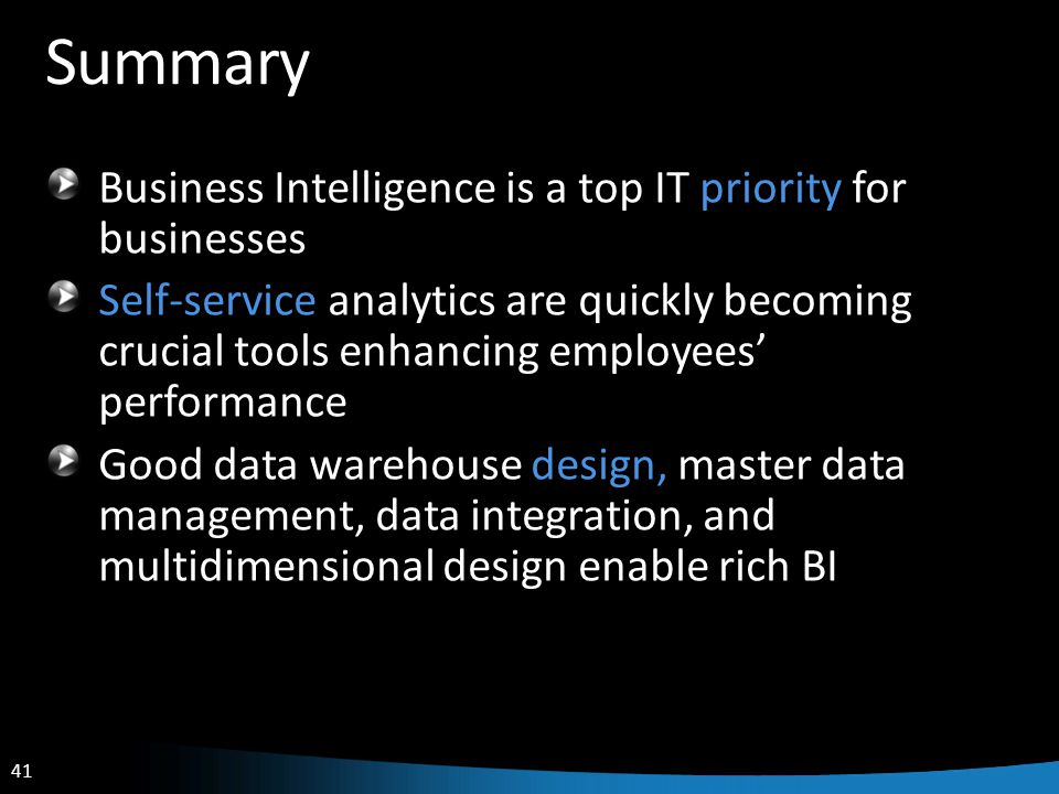 41 Summary Business Intelligence is a top IT priority for businesses Self-service analytics are quickly becoming crucial tools enhancing employees' performance Good data warehouse design, master data management, data integration, and multidimensional design enable rich BI