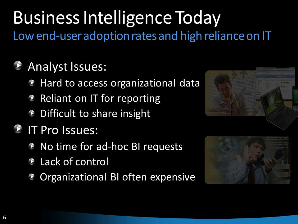 6 6 Business Intelligence Today Low end-user adoption rates and high reliance on IT Analyst Issues: Hard to access organizational data Reliant on IT f