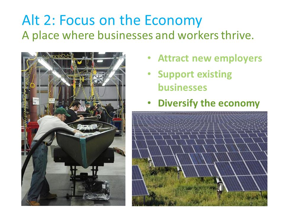 Attract new employers Support existing businesses Diversify the economy Alt 2: Focus on the Economy A place where businesses and workers thrive.