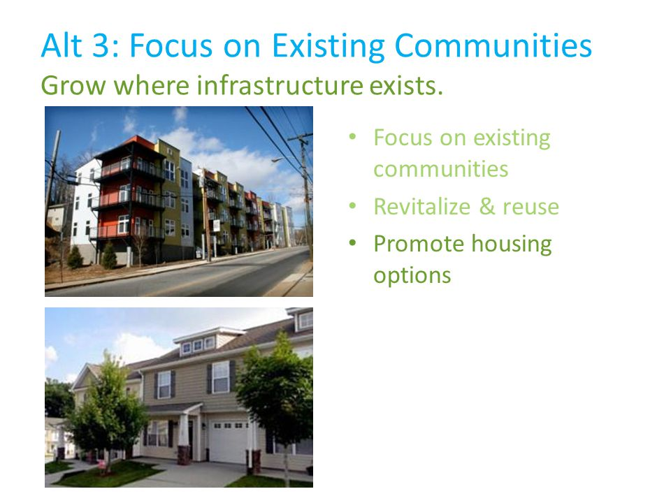 Focus on existing communities Revitalize & reuse Promote housing options Alt 3: Focus on Existing Communities Grow where infrastructure exists.