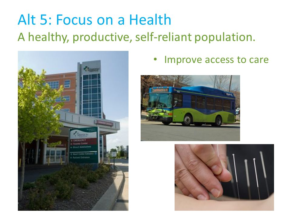 Alt 5: Focus on a Health A healthy, productive, self-reliant population. Improve access to care