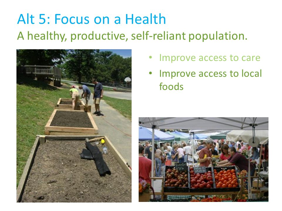 Improve access to local foods Alt 5: Focus on a Health A healthy, productive, self-reliant population.