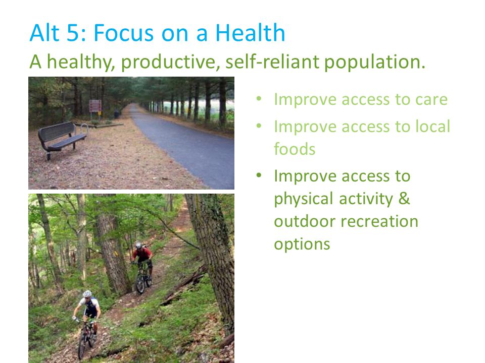 Improve access to care Improve access to local foods Improve access to physical activity & outdoor recreation options Alt 5: Focus on a Health A healthy, productive, self-reliant population.