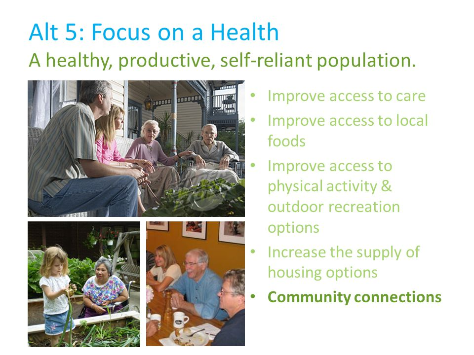 Improve access to care Improve access to local foods Improve access to physical activity & outdoor recreation options Increase the supply of housing options Community connections Alt 5: Focus on a Health A healthy, productive, self-reliant population.
