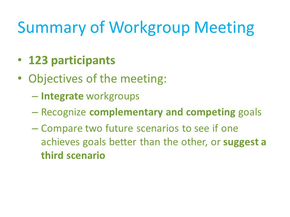 Summary of Workgroup Meeting 123 participants Objectives of the meeting: – Integrate workgroups – Recognize complementary and competing goals – Compare two future scenarios to see if one achieves goals better than the other, or suggest a third scenario