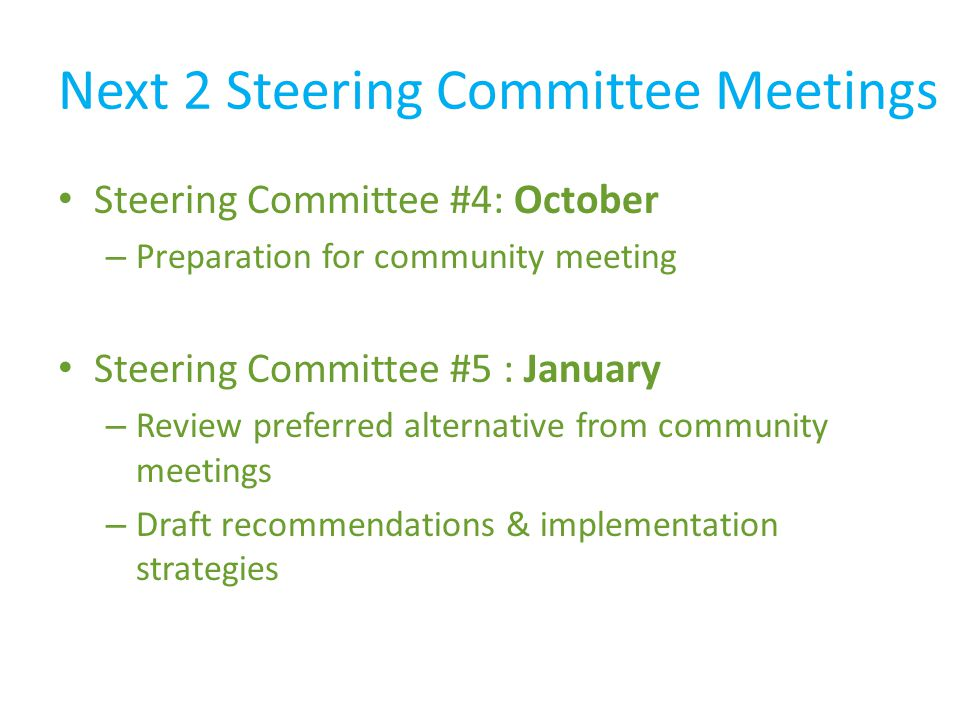 Next 2 Steering Committee Meetings Steering Committee #4: October – Preparation for community meeting Steering Committee #5 : January – Review preferred alternative from community meetings – Draft recommendations & implementation strategies