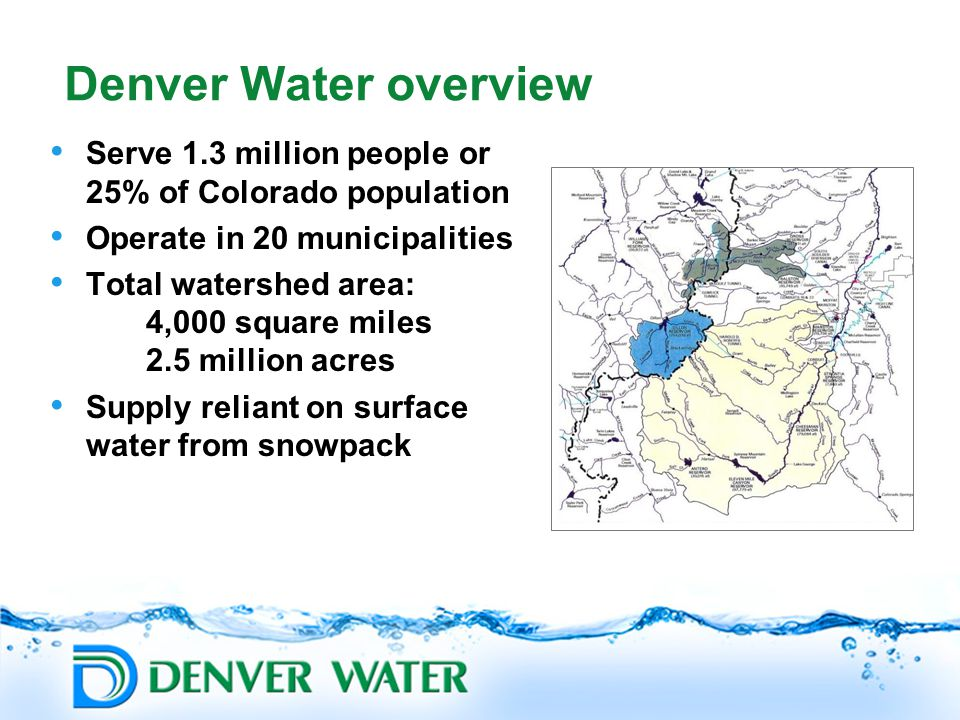 Denver Water overview Serve 1.3 million people or 25% of Colorado population Operate in 20 municipalities Total watershed area: 4,000 square miles 2.5 million acres Supply reliant on surface water from snowpack