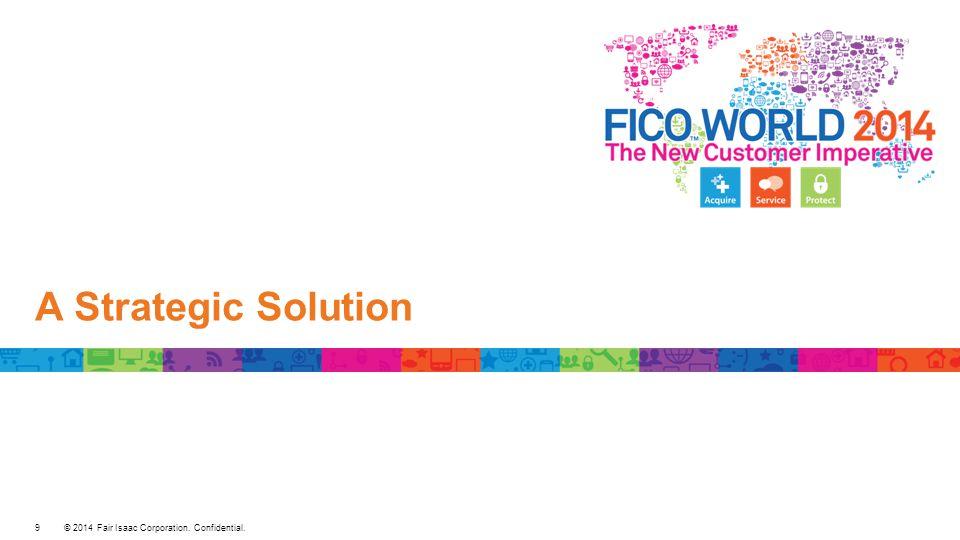 © 2014 Fair Isaac Corporation. Confidential. A Strategic Solution 9