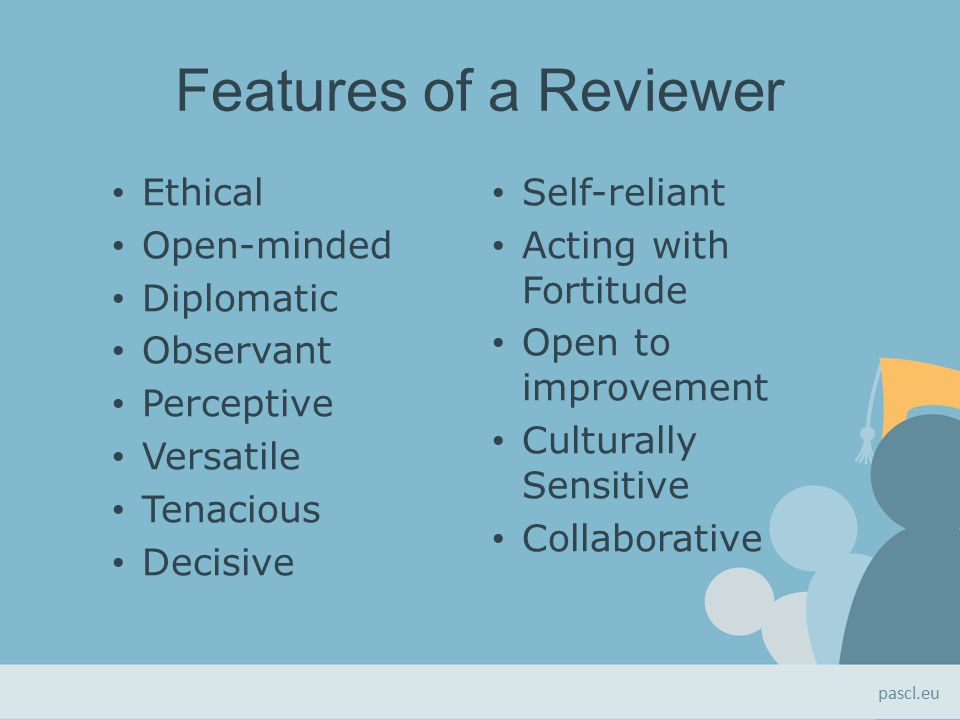 Features of a Reviewer Ethical Open-minded Diplomatic Observant Perceptive Versatile Tenacious Decisive Self-reliant Acting with Fortitude Open to improvement Culturally Sensitive Collaborative pascl.eu