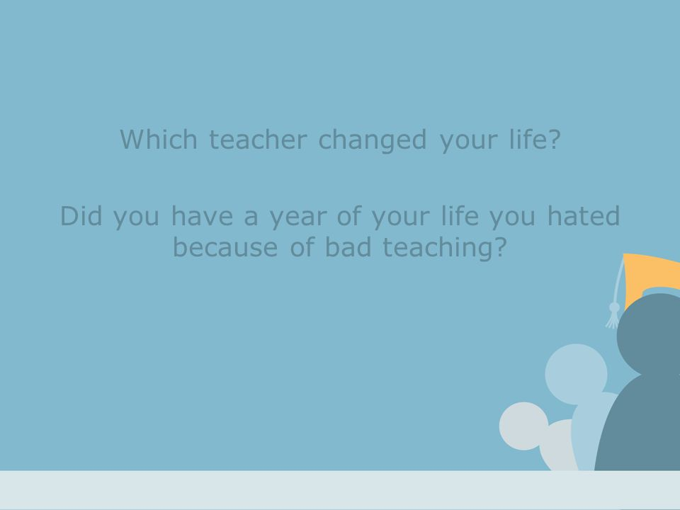 Which teacher changed your life.