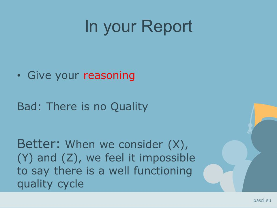 In your Report Give your reasoning Bad: There is no Quality Better: When we consider (X), (Y) and (Z), we feel it impossible to say there is a well functioning quality cycle pascl.eu