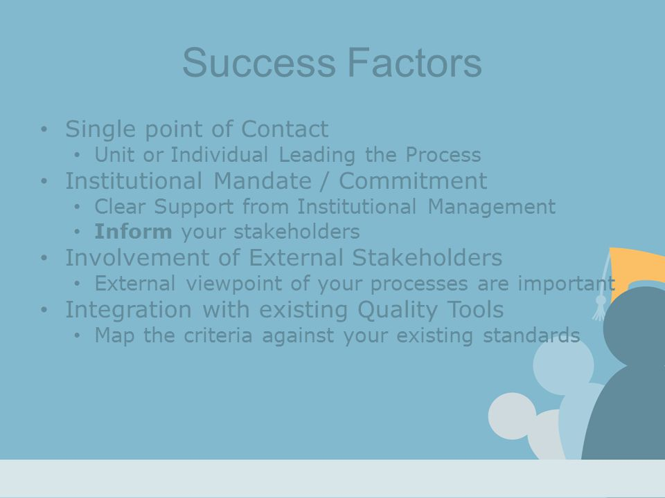 Success Factors Single point of Contact Unit or Individual Leading the Process Institutional Mandate / Commitment Clear Support from Institutional Management Inform your stakeholders Involvement of External Stakeholders External viewpoint of your processes are important Integration with existing Quality Tools Map the criteria against your existing standards