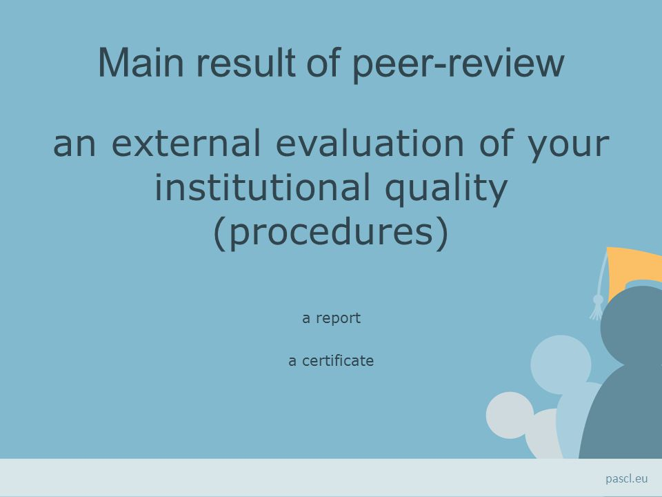 Main result of peer-review an external evaluation of your institutional quality (procedures) a report a certificate pascl.eu
