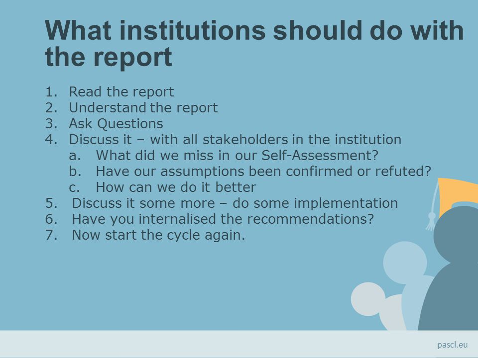 What institutions should do with the report 1.Read the report 2.Understand the report 3.Ask Questions 4.Discuss it – with all stakeholders in the institution a.What did we miss in our Self-Assessment.